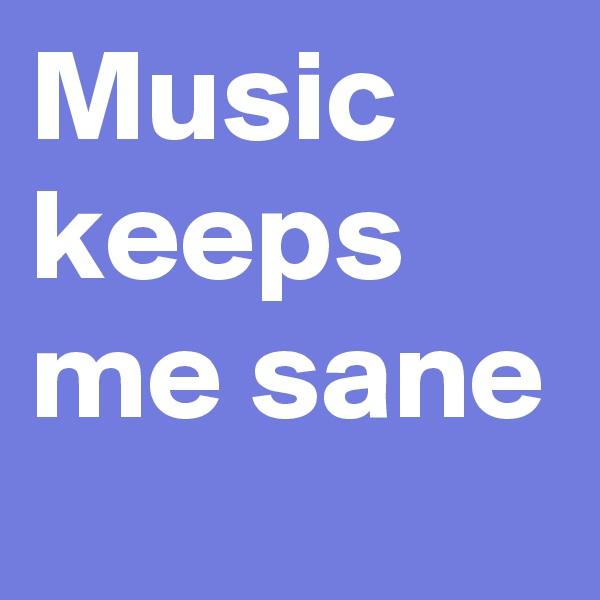 Music keeps me sane