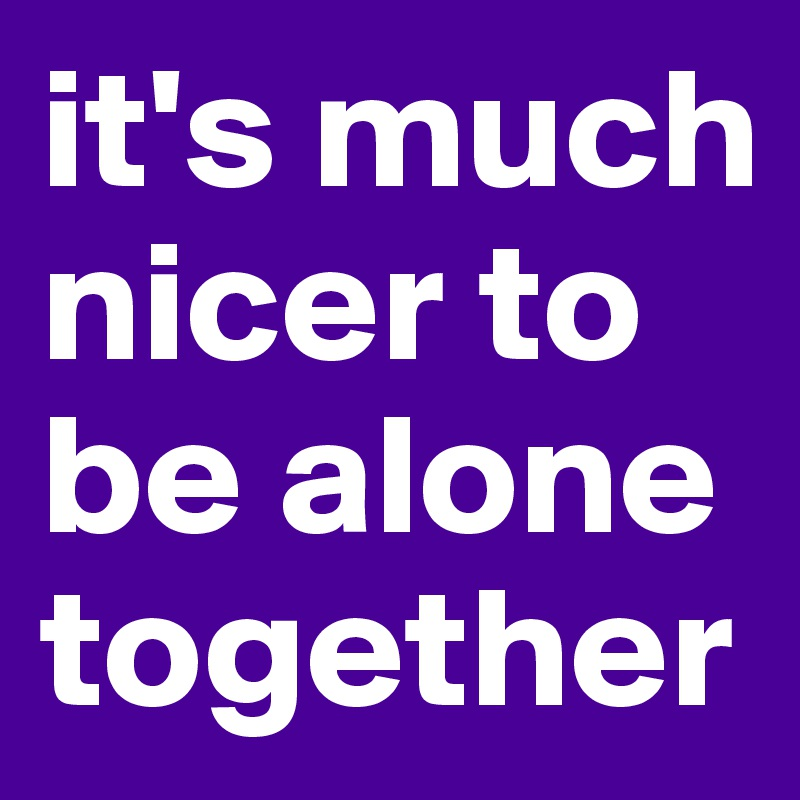 it's much nicer to be alone together