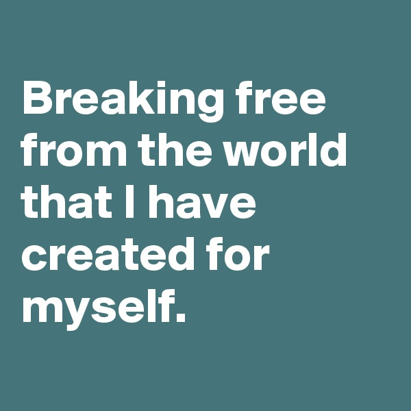 Breaking free from the world that I have created for myself.