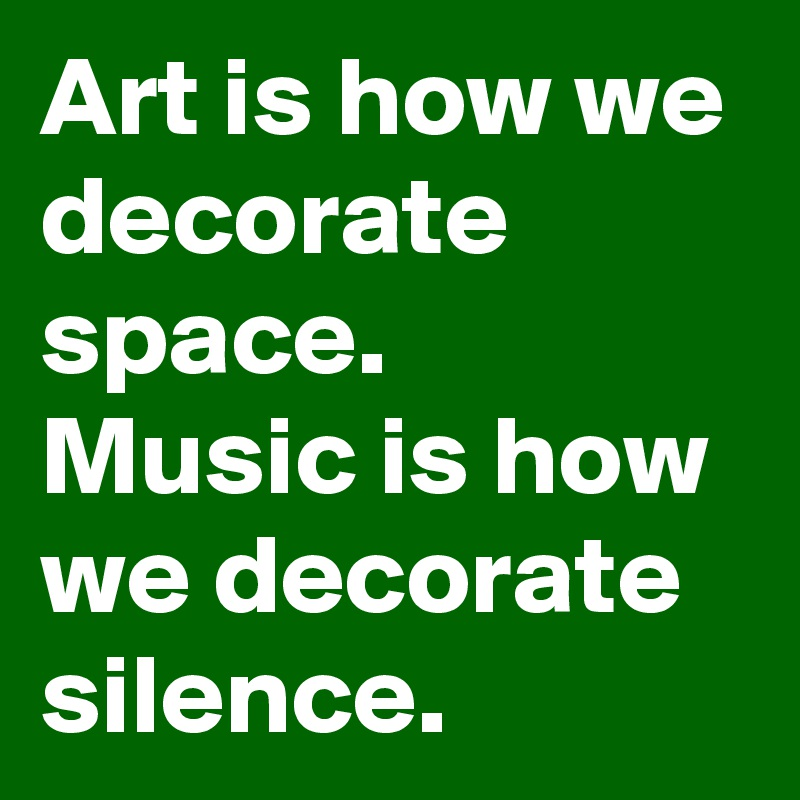 Art is how we decorate space.  Music is how we decorate silence.
