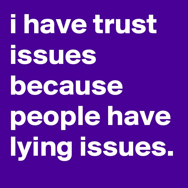 i have trust issues because people have lying issues.