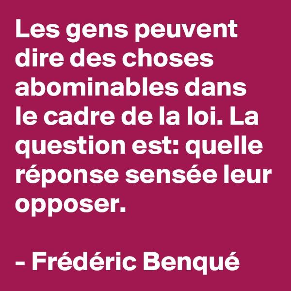 Les gens peuvent dire des choses abominables dans le cadre de la loi. La question est: quelle réponse sensée leur opposer.  - Frédéric Benqué