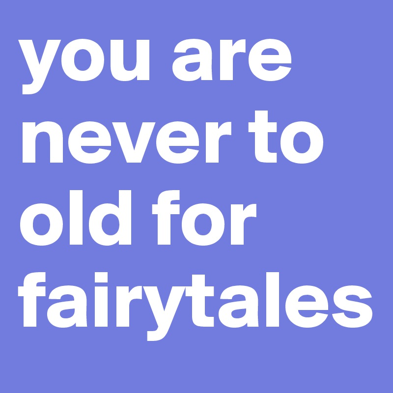 you are never to old for fairytales