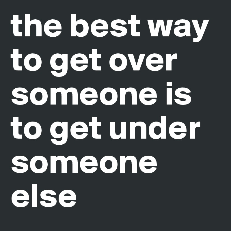 The best way to get over someone