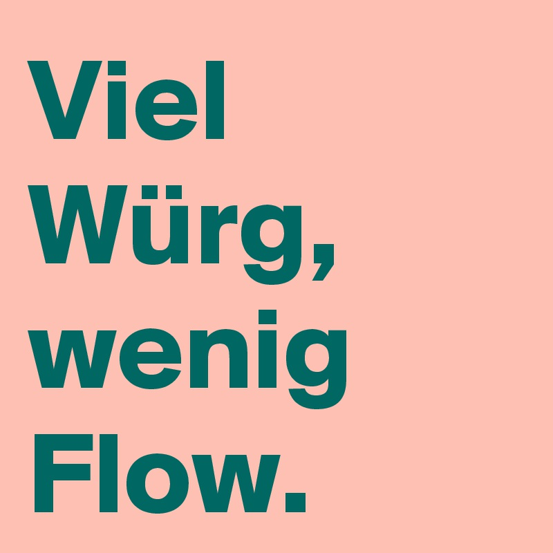 Viel Würg, wenig Flow.