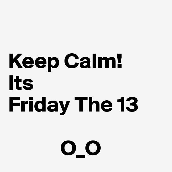 Keep Calm! Its  Friday The 13              O_O