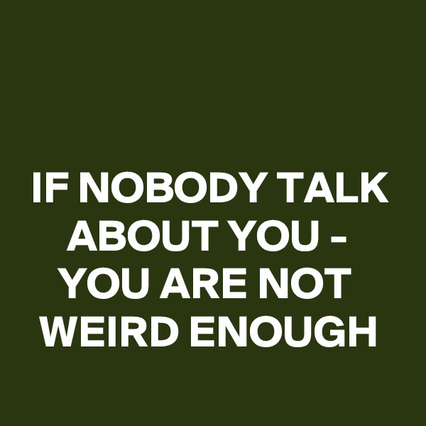 IF NOBODY TALK       ABOUT YOU -     YOU ARE NOT        WEIRD ENOUGH