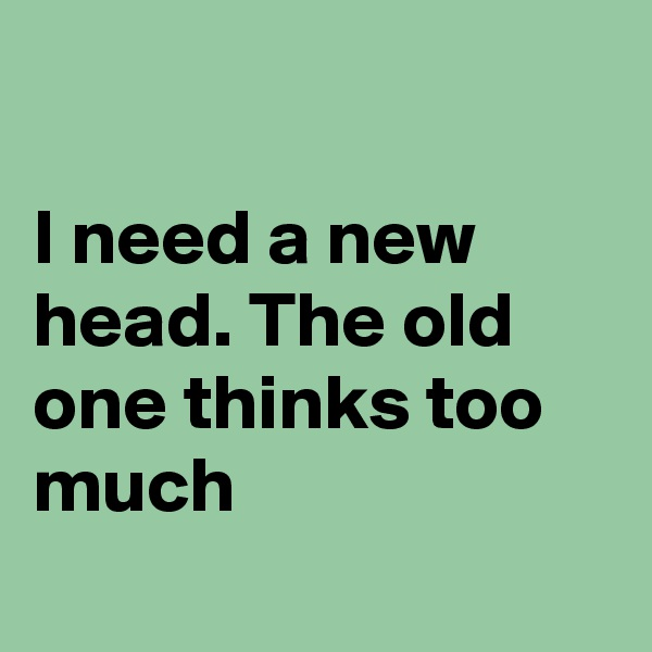 I need a new  head. The old one thinks too much