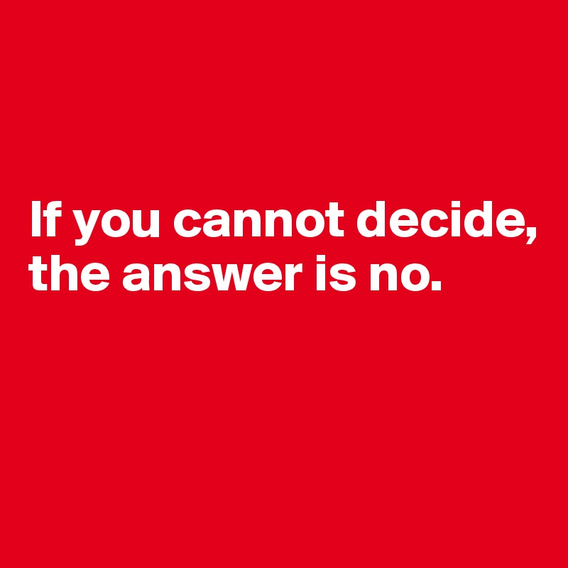 If you cannot decide, the answer is no.