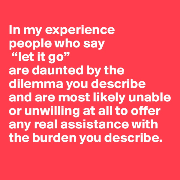 """In my experience  people who say  """"let it go""""  are daunted by the dilemma you describe  and are most likely unable  or unwilling at all to offer  any real assistance with the burden you describe."""