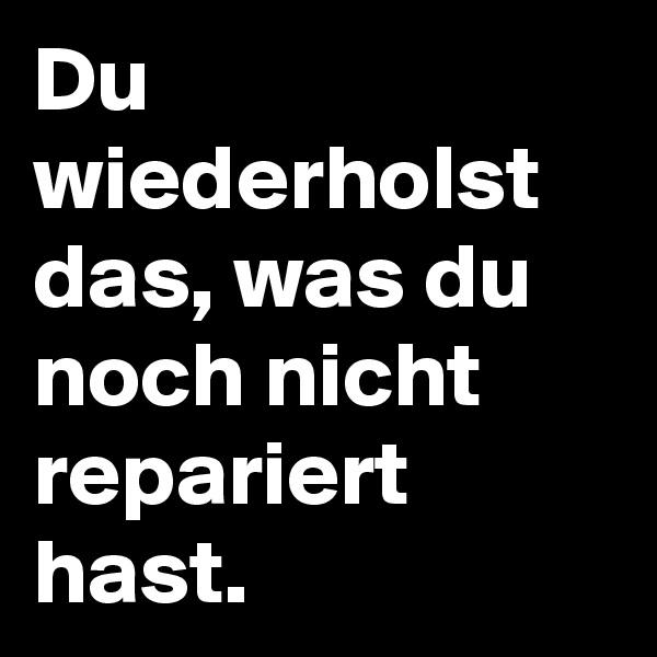 Du wiederholst das, was du noch nicht repariert hast.