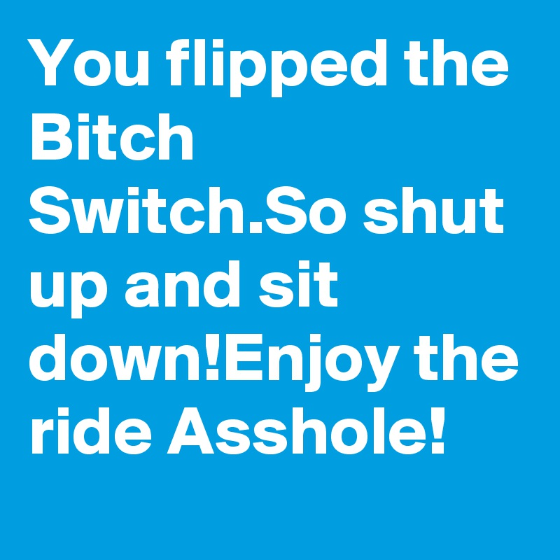 You flipped the Bitch Switch.So shut up and sit down!Enjoy the ride Asshole!