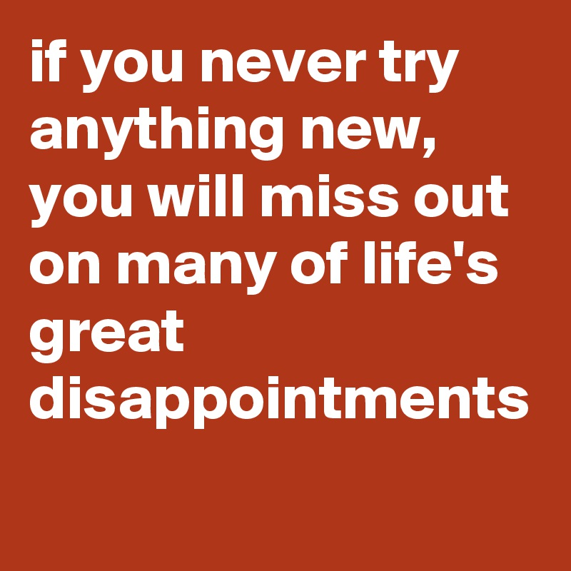 if you never try anything new, you will miss out on many of life's great disappointments