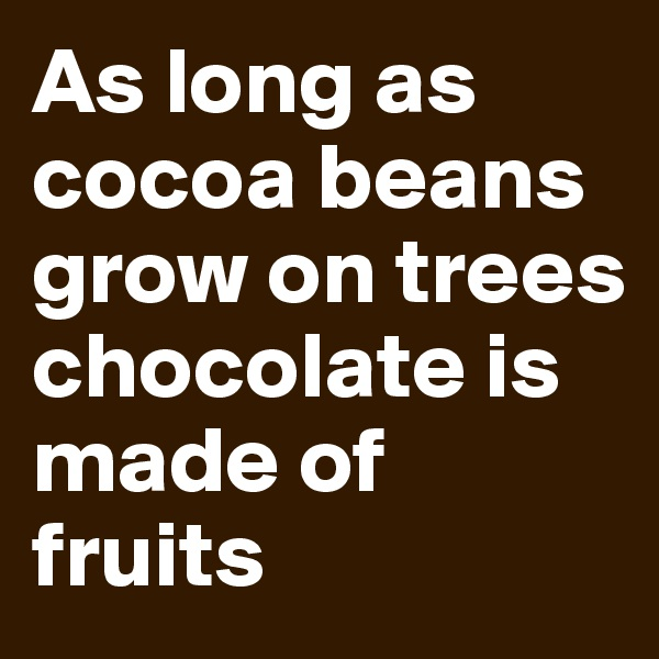As long as cocoa beans grow on trees chocolate is made of fruits