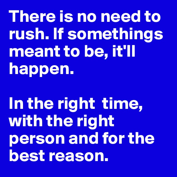 There is no need to rush. If somethings meant to be, it'll happen.   In the right  time, with the right person and for the best reason.