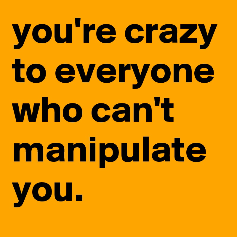 you're crazy to everyone who can't manipulate you.
