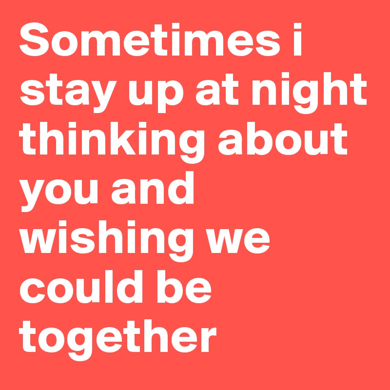 Sometimes i stay up at night thinking about you and wishing we could be together
