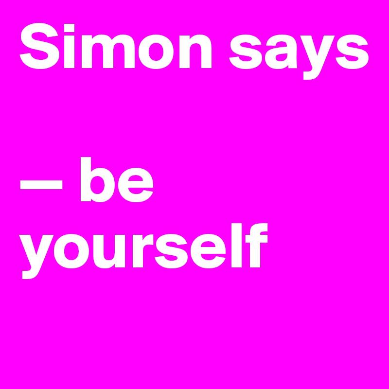 Simon says  — be yourself