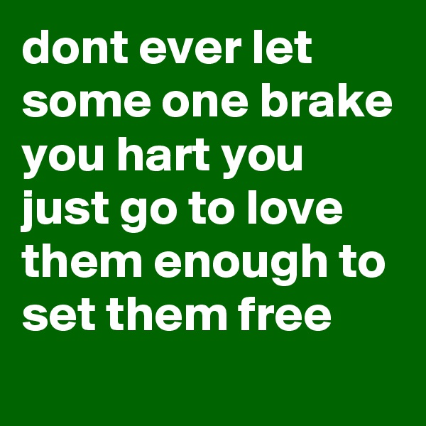 dont ever let some one brake you hart you just go to love them enough to set them free