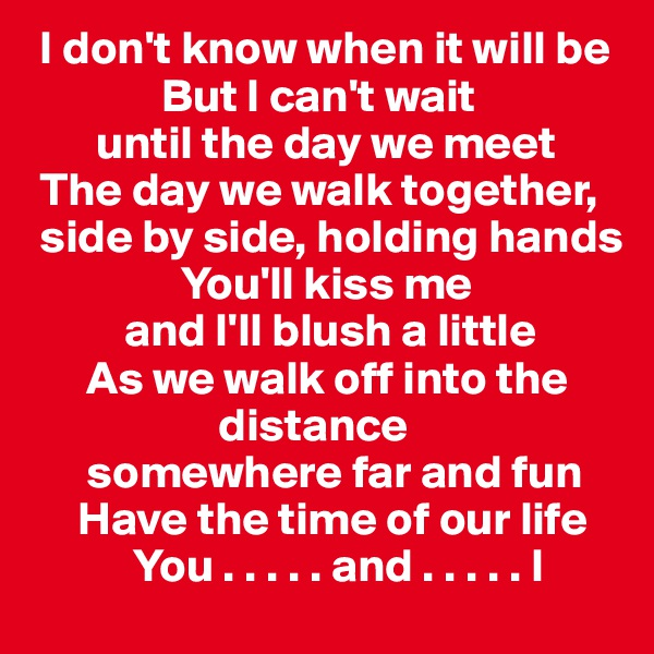 I don't know when it will be                But I can't wait         until the day we meet  The day we walk together,    side by side, holding hands                 You'll kiss me            and I'll blush a little        As we walk off into the                          distance        somewhere far and fun      Have the time of our life             You . . . . . and . . . . . I