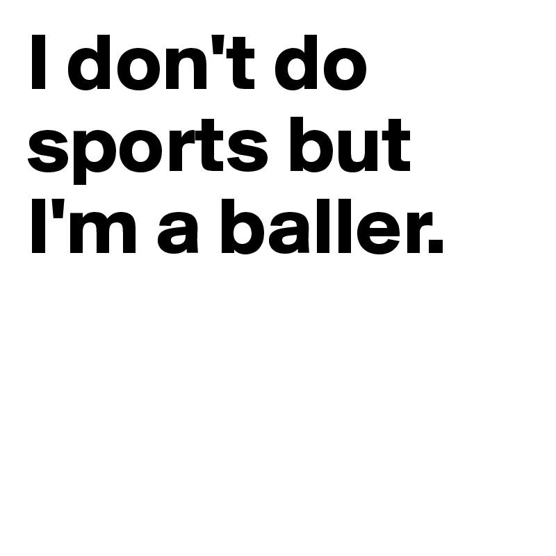 I don't do sports but I'm a baller.