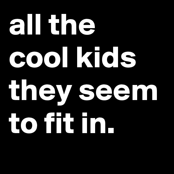all the cool kids they seem to fit in.