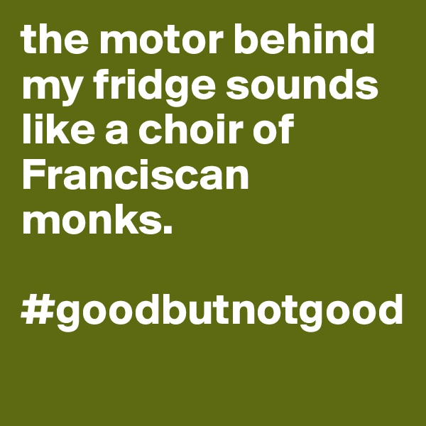the motor behind my fridge sounds like a choir of Franciscan monks.  #goodbutnotgood