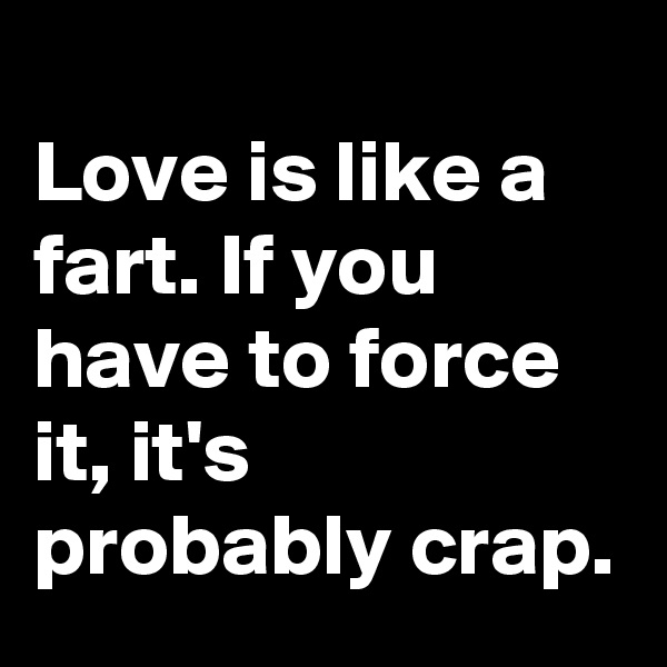 Love is like a fart. If you have to force it, it's probably crap.