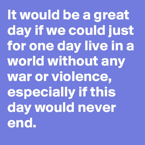 It would be a great day if we could just for one day live in a world without any war or violence, especially if this day would never end.