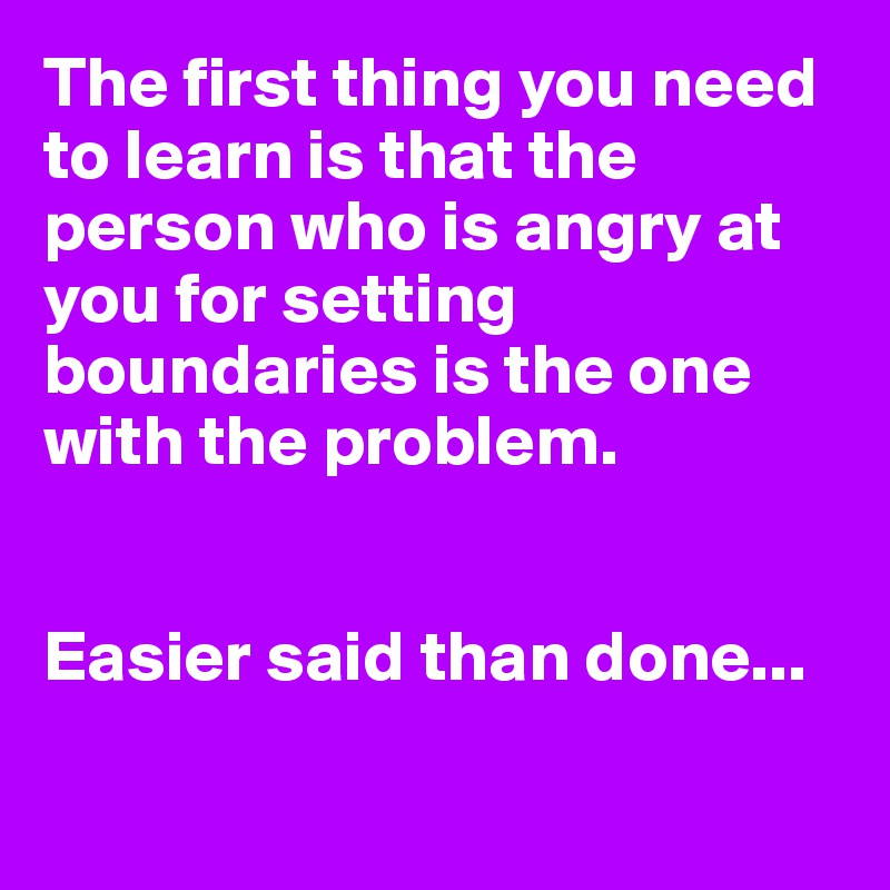 The first thing you need to learn is that the person who is angry at you for setting boundaries is the one with the problem.    Easier said than done...