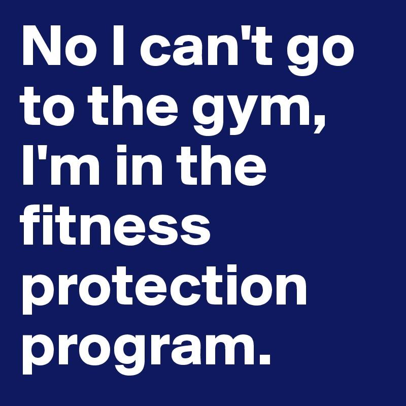 No I can't go to the gym, I'm in the fitness protection program.