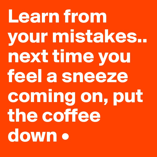 Learn from your mistakes.. next time you feel a sneeze coming on, put the coffee down •