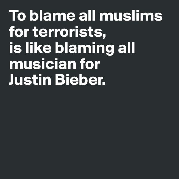 To blame all muslims  for terrorists, is like blaming all musician for  Justin Bieber.