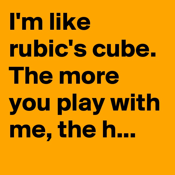 I'm like rubic's cube. The more you play with me, the h...