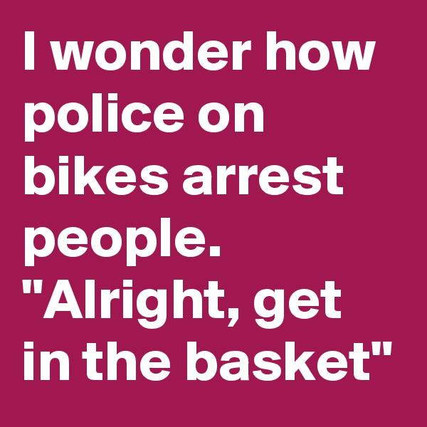 """I wonder how police on bikes arrest people. """"Alright, get in the basket"""""""