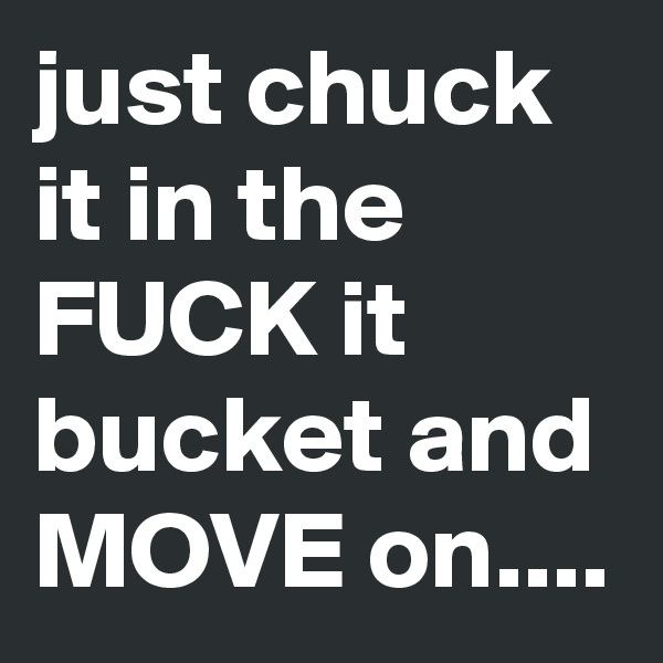 just chuck it in the FUCK it bucket and MOVE on....