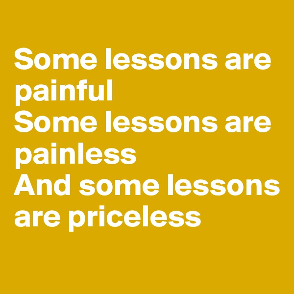 Some lessons are painful Some lessons are painless And some lessons are priceless