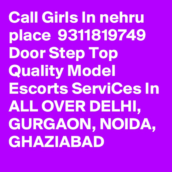 Call Girls In nehru place  9311819749 Door Step Top Quality Model Escorts ServiCes In ALL OVER DELHI, GURGAON, NOIDA, GHAZIABAD
