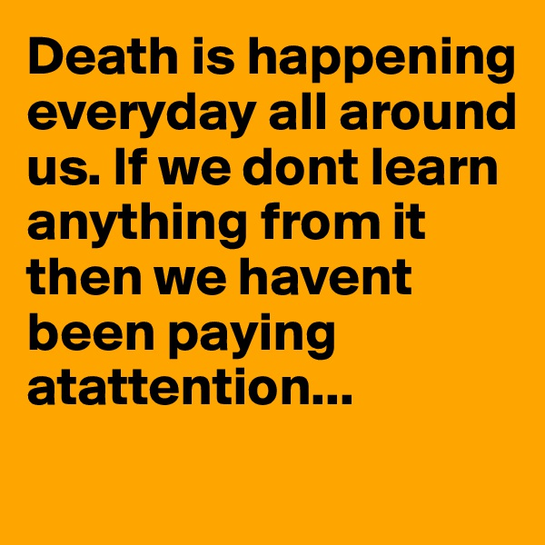 Death is happening everyday all around us. If we dont learn anything from it then we havent been paying atattention...