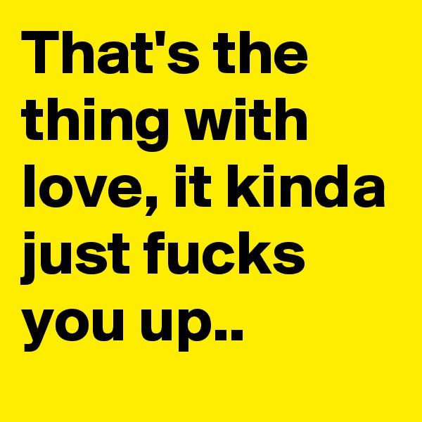 That's the thing with love, it kinda just fucks you up..