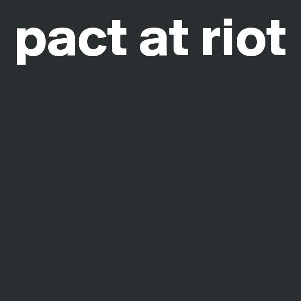 pact at riot
