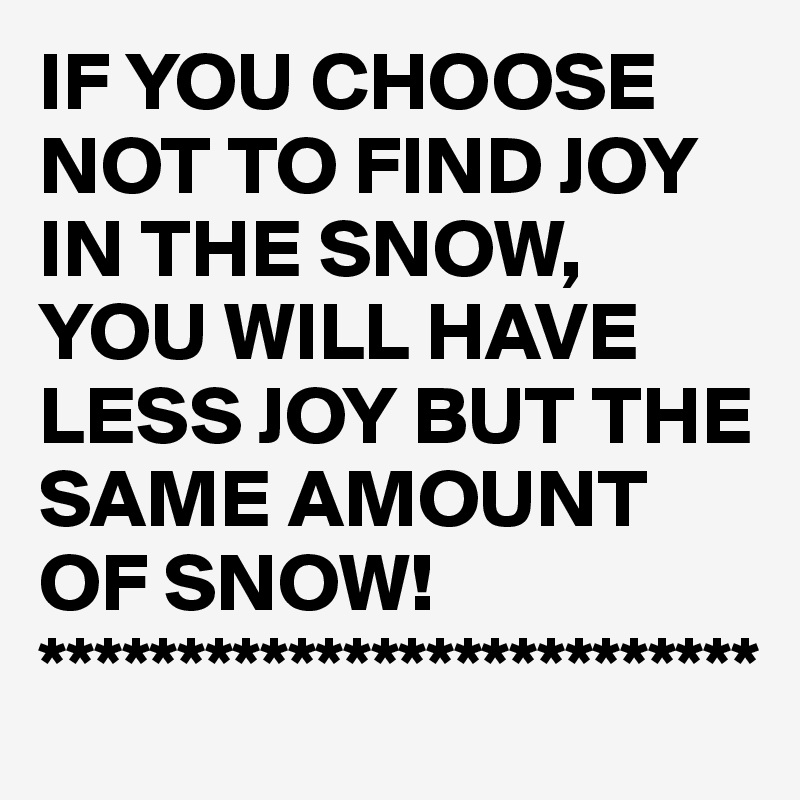 IF YOU CHOOSE NOT TO FIND JOY IN THE SNOW, YOU WILL HAVE LESS JOY BUT THE SAME AMOUNT OF SNOW! **************************