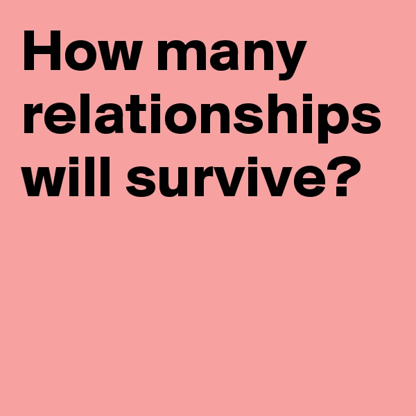How many relationships will survive?