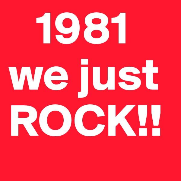 1981 we just  ROCK!!