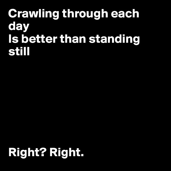 Crawling through each day  Is better than standing still        Right? Right.
