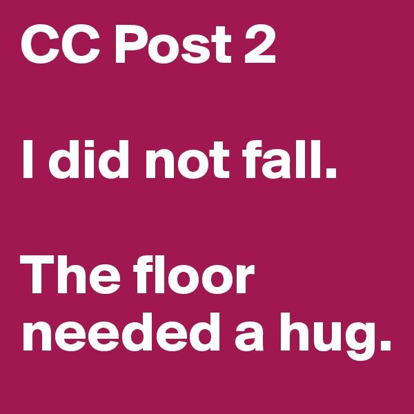 CC Post 2  I did not fall.  The floor needed a hug.