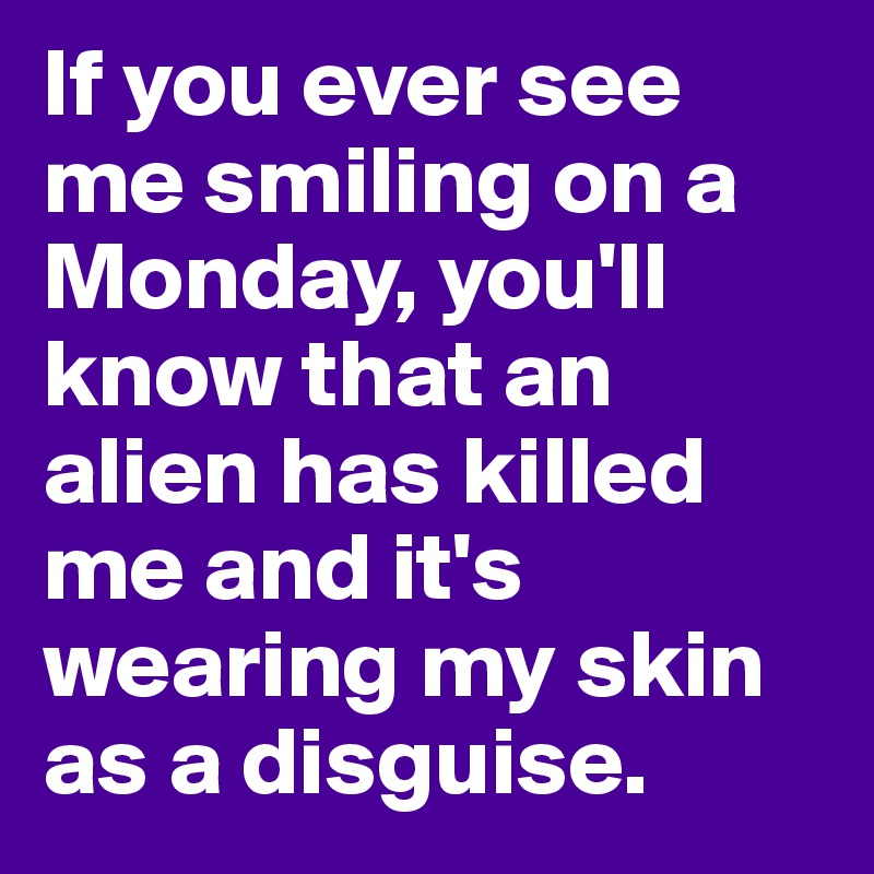 If you ever see me smiling on a Monday, you'll know that an alien has killed me and it's wearing my skin as a disguise.
