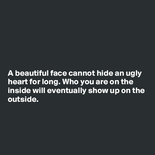A beautiful face cannot hide an ugly heart for long. Who you are on the inside will eventually show up on the outside.