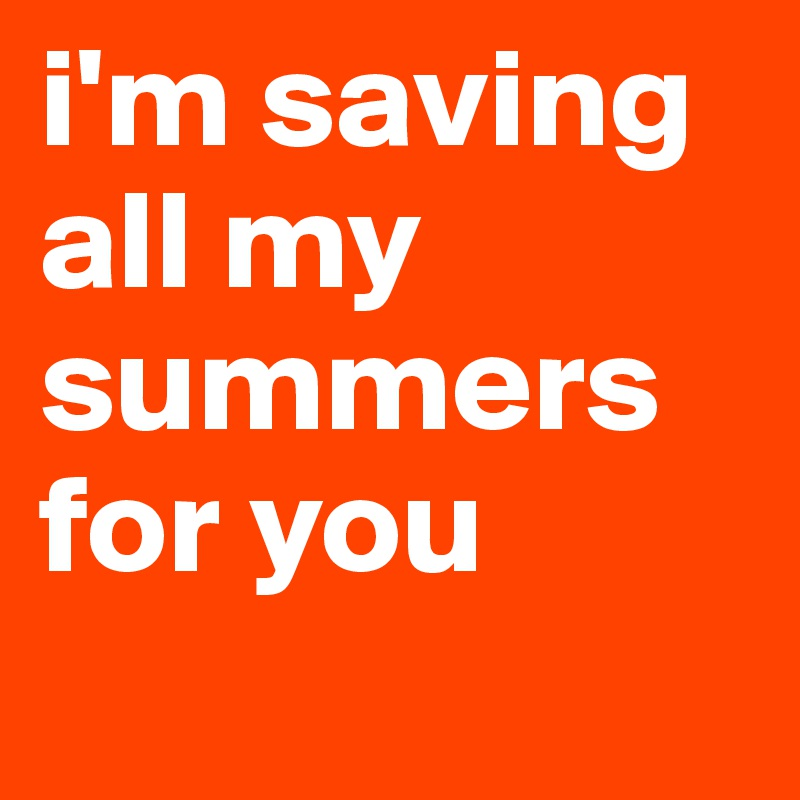 i'm saving all my summers for you