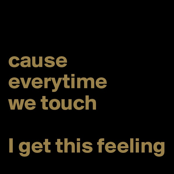 cause everytime  we touch   I get this feeling